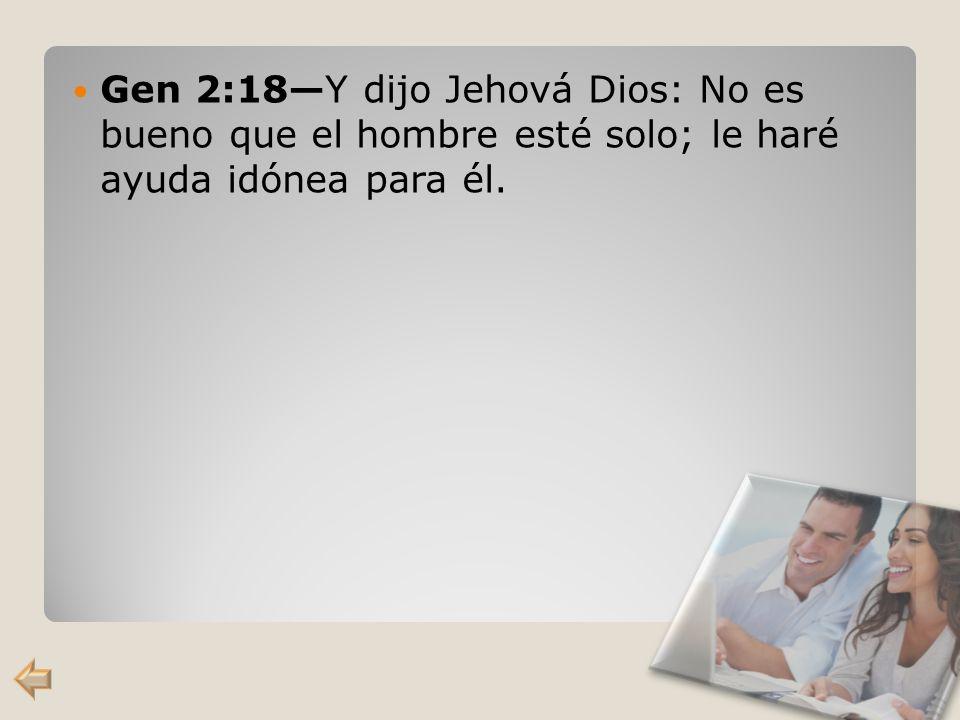 Gen 2:18—Y dijo Jehová Dios: No es bueno que el hombre esté solo; le haré ayuda idónea para él.