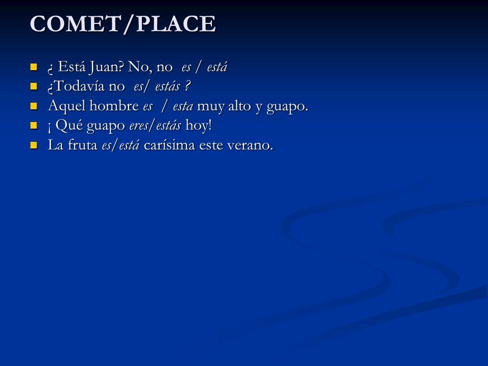COMET/PLACE ¿ Está Juan No, no es / está ¿Todavía no es/ estás