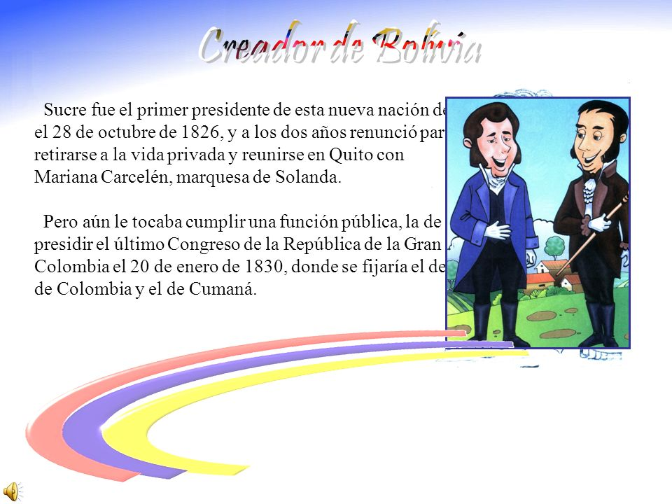 Creador de Bolívia Sucre fue el primer presidente de esta nueva nación desde. el 28 de octubre de 1826, y a los dos años renunció para.