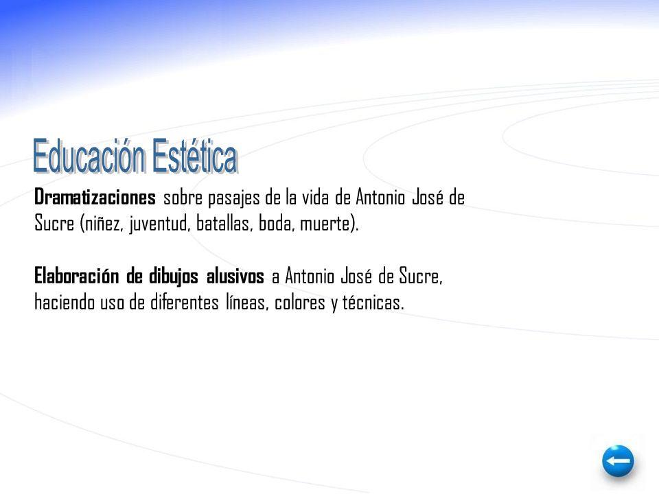 Educación Estética Dramatizaciones sobre pasajes de la vida de Antonio José de. Sucre (niñez, juventud, batallas, boda, muerte).