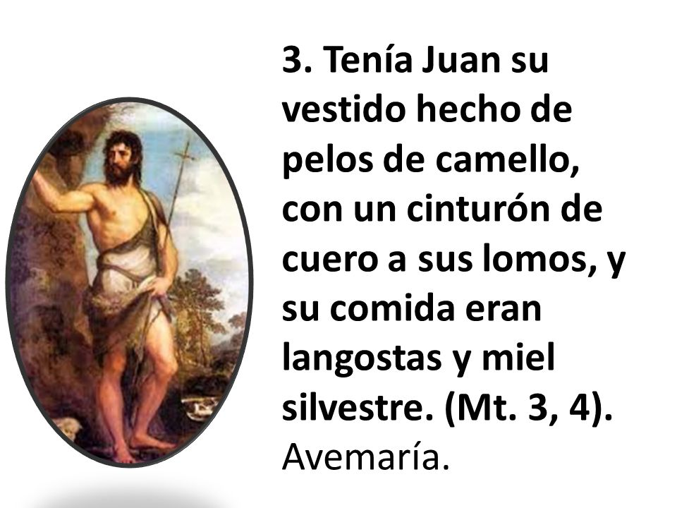 3. Tenía Juan su vestido hecho de pelos de camello, con un cinturón de cuero a sus lomos, y su comida eran langostas y miel silvestre. (Mt. 3, 4).