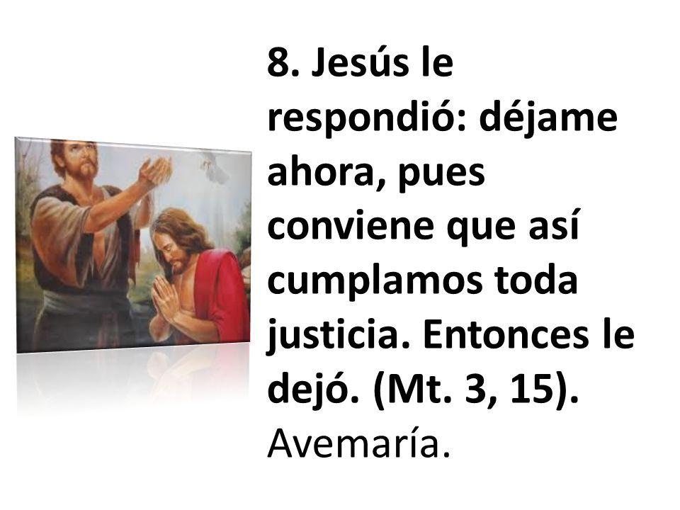 8. Jesús le respondió: déjame ahora, pues conviene que así cumplamos toda justicia.