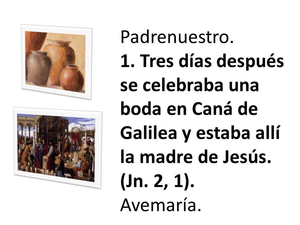 Padrenuestro. 1. Tres días después se celebraba una boda en Caná de Galilea y estaba allí la madre de Jesús. (Jn. 2, 1).