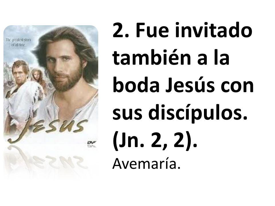 2. Fue invitado también a la boda Jesús con sus discípulos. (Jn. 2, 2).