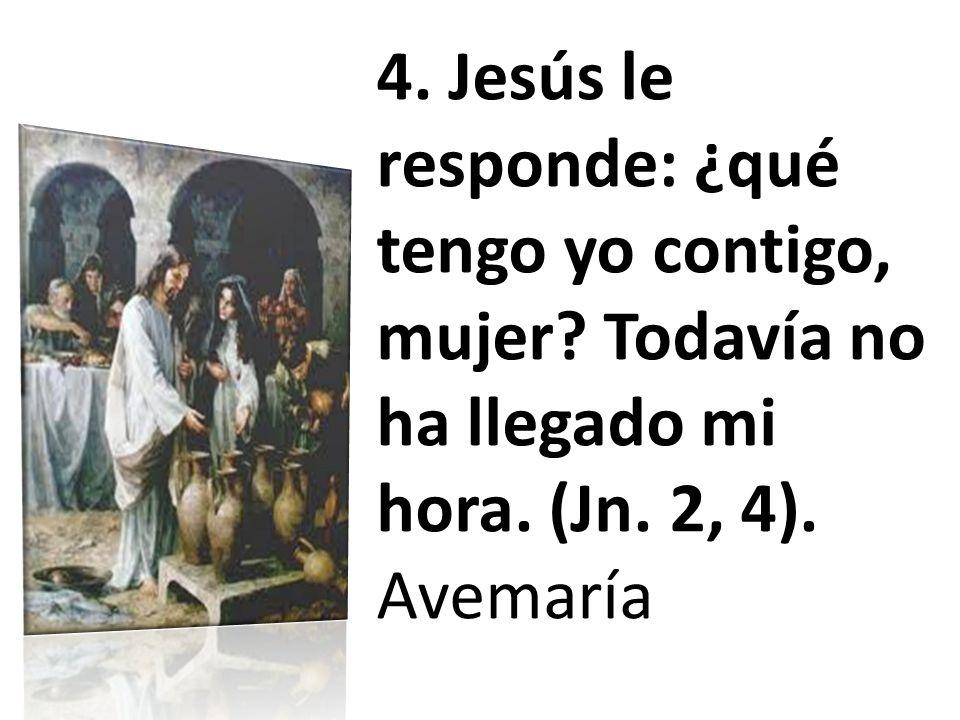 4. Jesús le responde: ¿qué tengo yo contigo, mujer