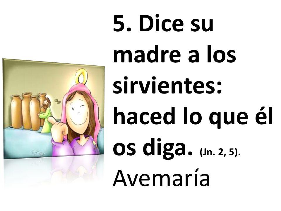 5. Dice su madre a los sirvientes: haced lo que él os diga. (Jn. 2, 5)