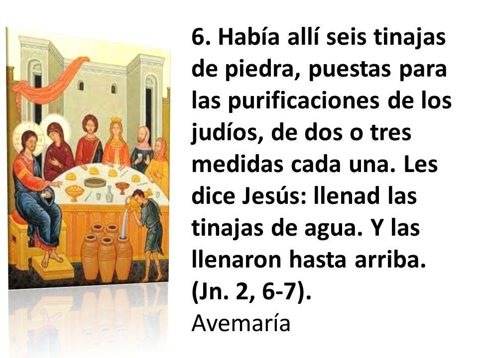 6. Había allí seis tinajas de piedra, puestas para las purificaciones de los judíos, de dos o tres medidas cada una. Les dice Jesús: llenad las tinajas de agua. Y las llenaron hasta arriba. (Jn. 2, 6-7).