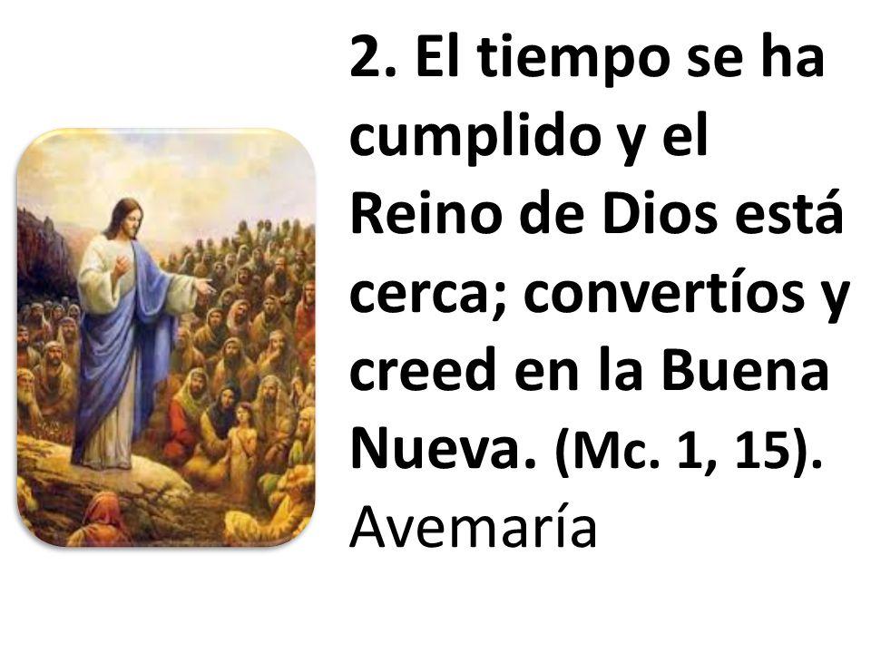 2. El tiempo se ha cumplido y el Reino de Dios está cerca; convertíos y creed en la Buena Nueva.
