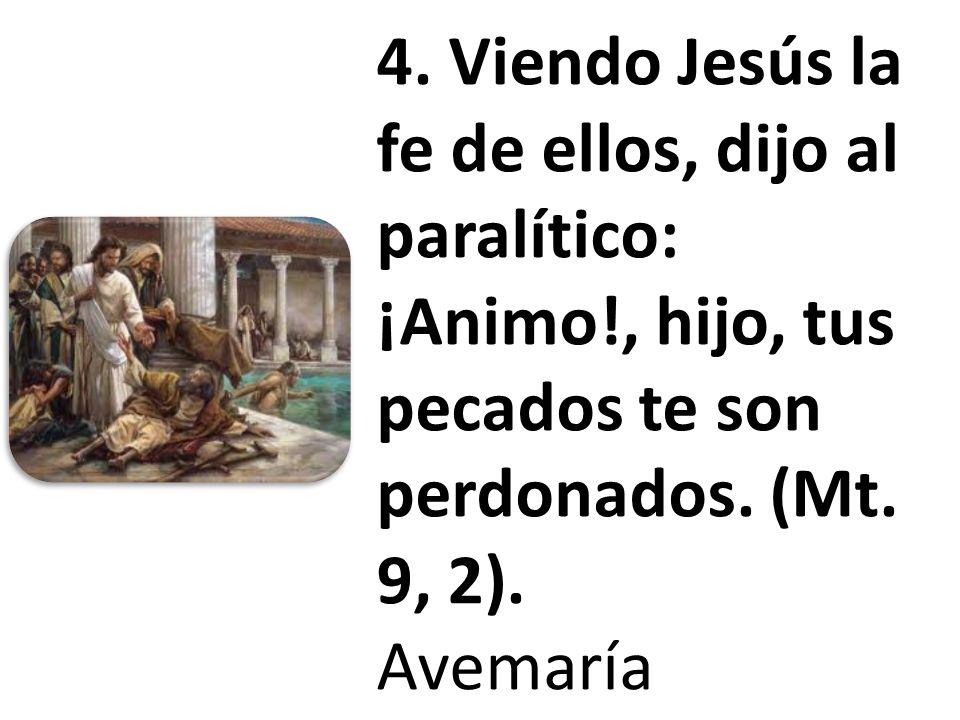 4. Viendo Jesús la fe de ellos, dijo al paralítico: ¡Animo