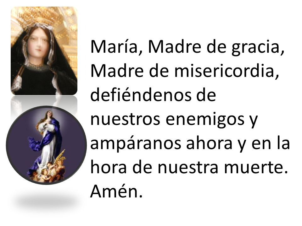 María, Madre de gracia, Madre de misericordia, defiéndenos de nuestros enemigos y ampáranos ahora y en la hora de nuestra muerte.