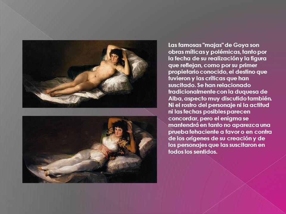 Las famosas majas de Goya son obras míticas y polémicas, tanto por la fecha de su realización y la figura que reflejan, como por su primer propietario conocido, el destino que tuvieron y las críticas que han suscitado.