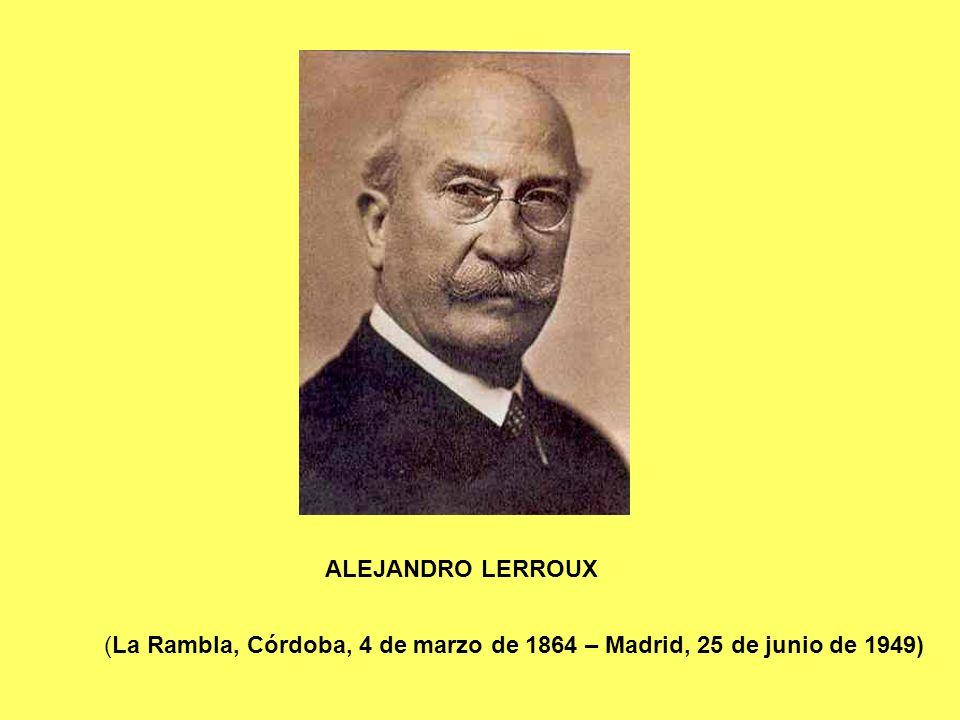 ALEJANDRO LERROUX (La Rambla, Córdoba, 4 de marzo de 1864 – Madrid, 25 de junio de 1949)