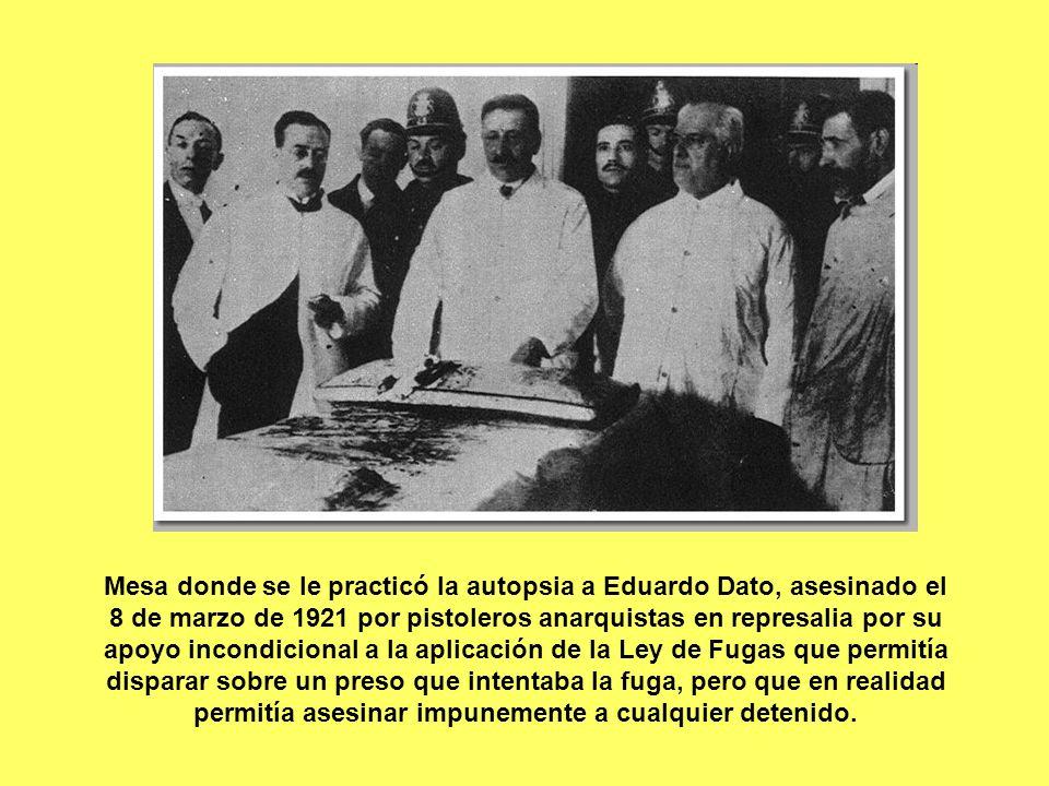 Mesa donde se le practicó la autopsia a Eduardo Dato, asesinado el 8 de marzo de 1921 por pistoleros anarquistas en represalia por su apoyo incondicional a la aplicación de la Ley de Fugas que permitía disparar sobre un preso que intentaba la fuga, pero que en realidad permitía asesinar impunemente a cualquier detenido.