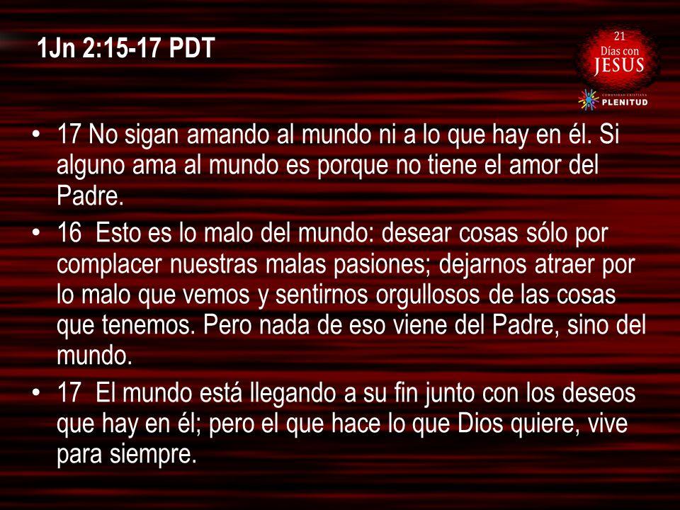 1Jn 2:15-17 PDT 17 No sigan amando al mundo ni a lo que hay en él. Si alguno ama al mundo es porque no tiene el amor del Padre.