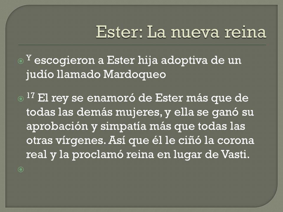 Ester: La nueva reina Y escogieron a Ester hija adoptiva de un judío llamado Mardoqueo.