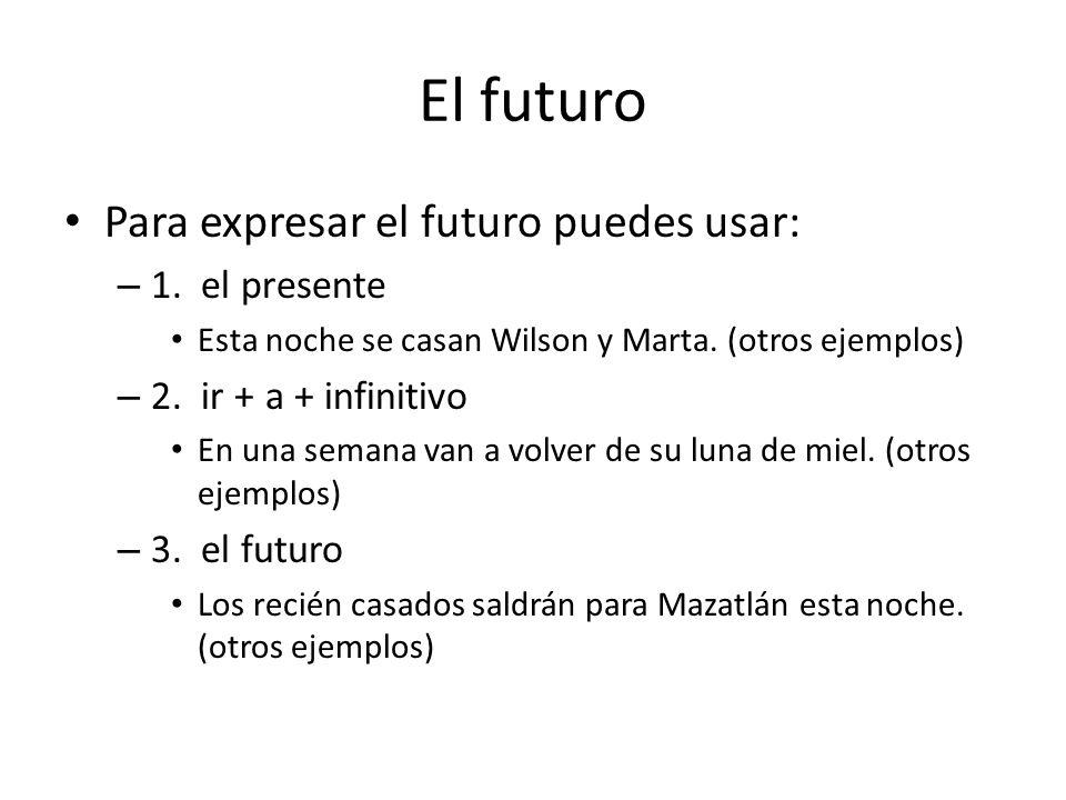 El futuro Para expresar el futuro puedes usar: 1. el presente