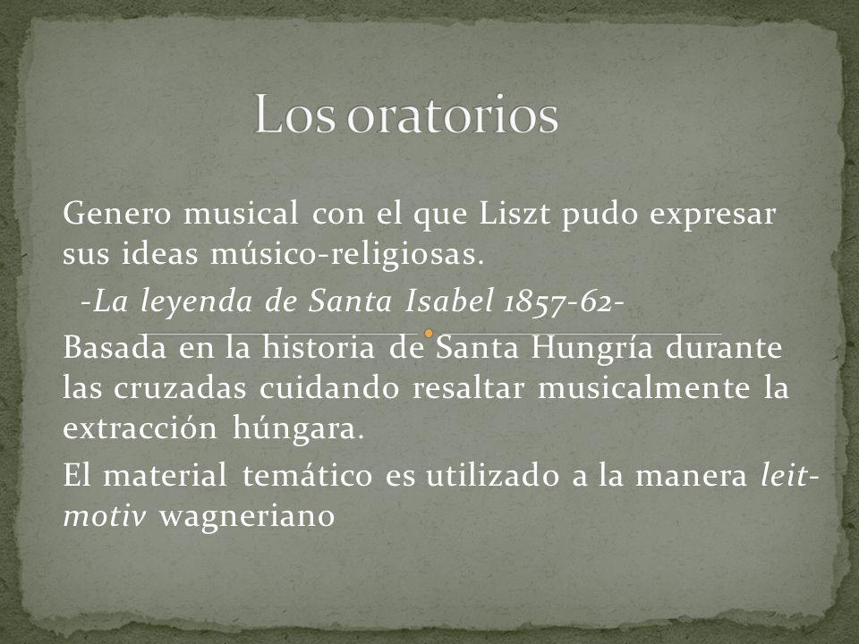 Los oratorios Genero musical con el que Liszt pudo expresar sus ideas músico-religiosas. -La leyenda de Santa Isabel 1857-62-