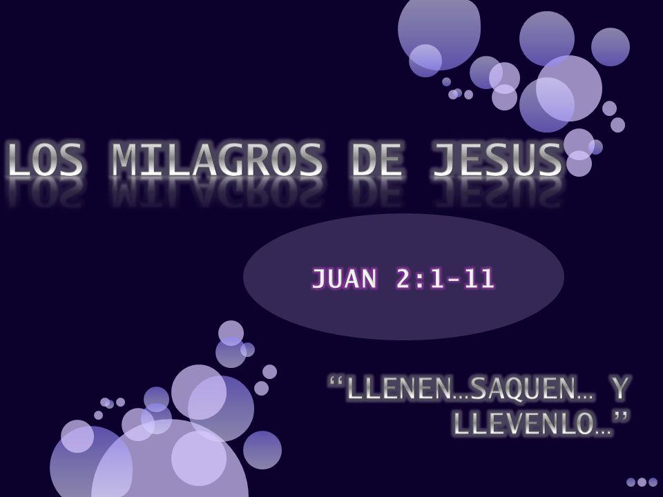 LOS MILAGROS DE JESUS JUAN 2:1-11 LLENEN…SAQUEN… Y LLEVENLO…