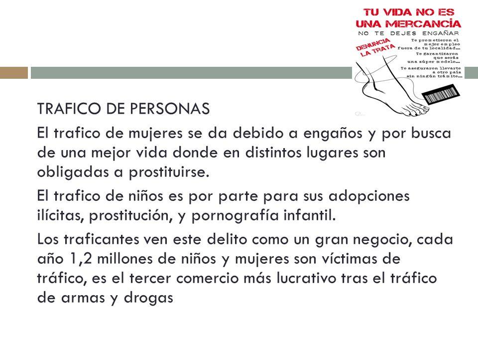 TRAFICO DE PERSONAS El trafico de mujeres se da debido a engaños y por busca de una mejor vida donde en distintos lugares son obligadas a prostituirse.