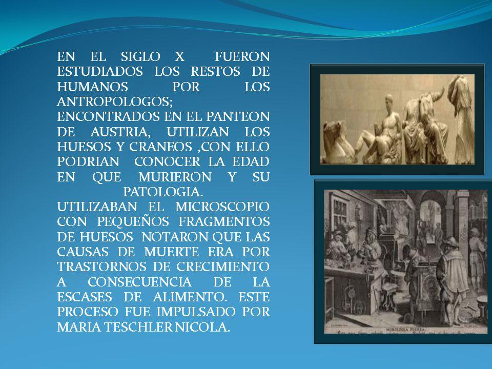 EN EL SIGLO X FUERON ESTUDIADOS LOS RESTOS DE HUMANOS POR LOS ANTROPOLOGOS; ENCONTRADOS EN EL PANTEON DE AUSTRIA, UTILIZAN LOS HUESOS Y CRANEOS ,CON ELLO PODRIAN CONOCER LA EDAD EN QUE MURIERON Y SU PATOLOGIA.