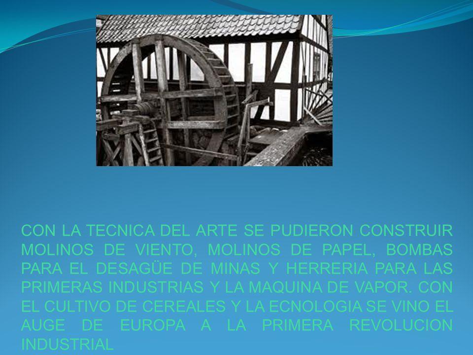 CON LA TECNICA DEL ARTE SE PUDIERON CONSTRUIR MOLINOS DE VIENTO, MOLINOS DE PAPEL, BOMBAS PARA EL DESAGÜE DE MINAS Y HERRERIA PARA LAS PRIMERAS INDUSTRIAS Y LA MAQUINA DE VAPOR.