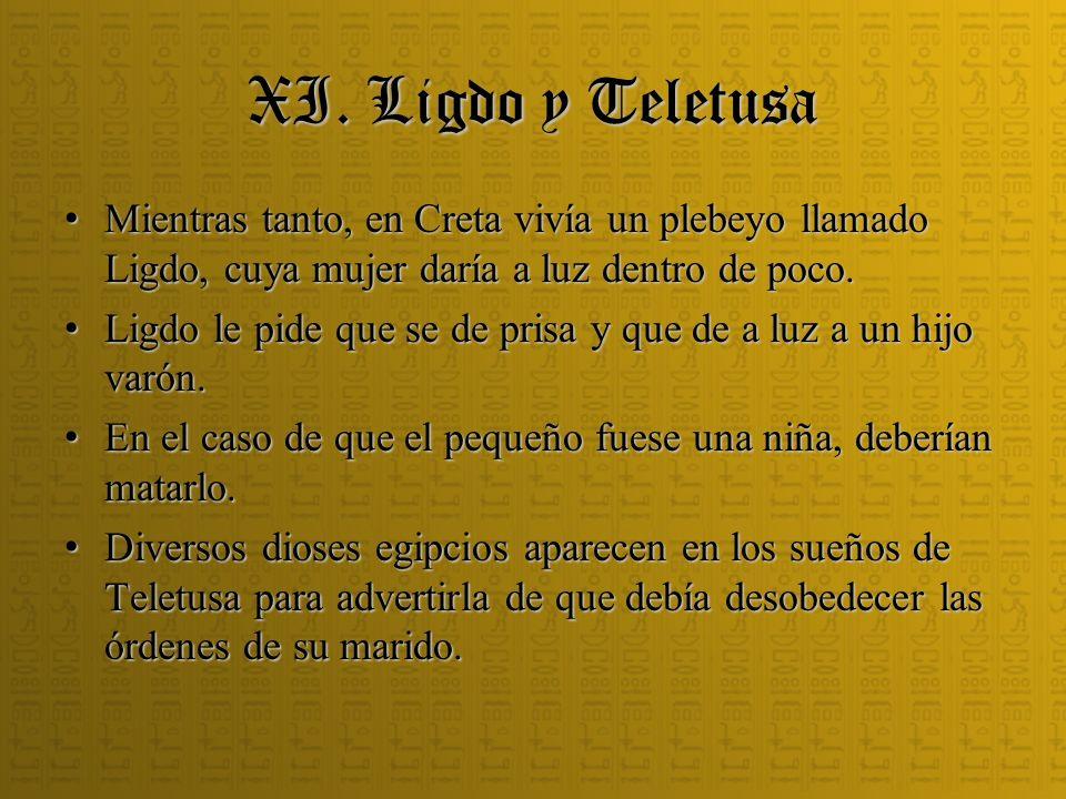 XI. Ligdo y Teletusa Mientras tanto, en Creta vivía un plebeyo llamado Ligdo, cuya mujer daría a luz dentro de poco.