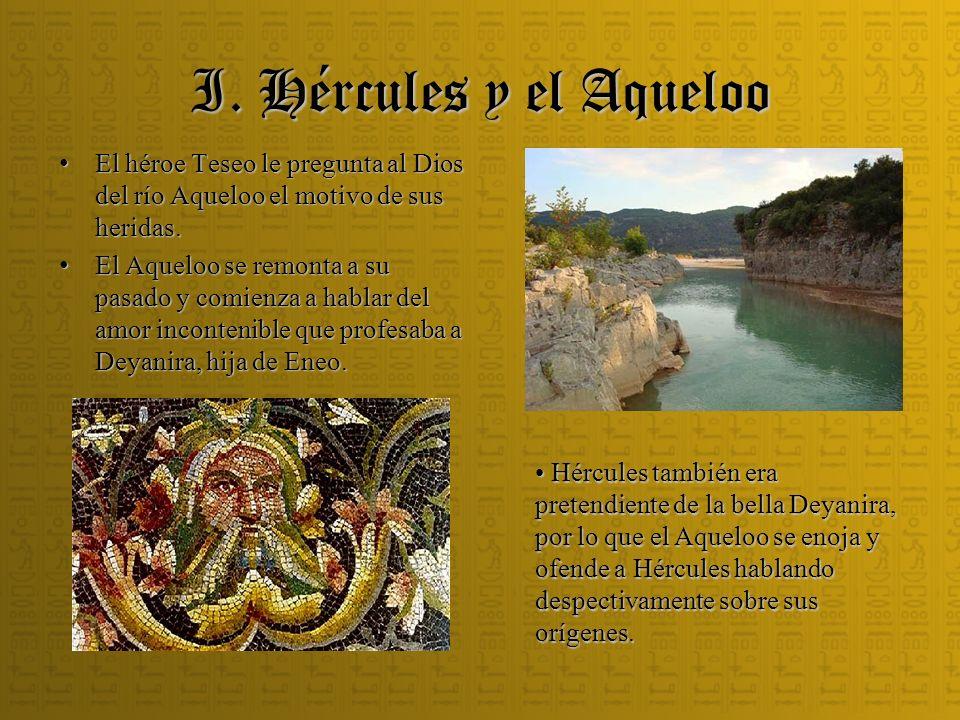 I. Hércules y el Aqueloo El héroe Teseo le pregunta al Dios del río Aqueloo el motivo de sus heridas.