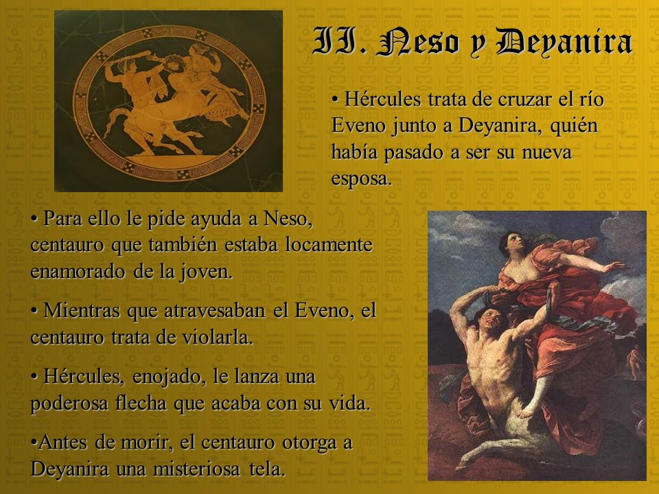 II. Neso y Deyanira Hércules trata de cruzar el río Eveno junto a Deyanira, quién había pasado a ser su nueva esposa.