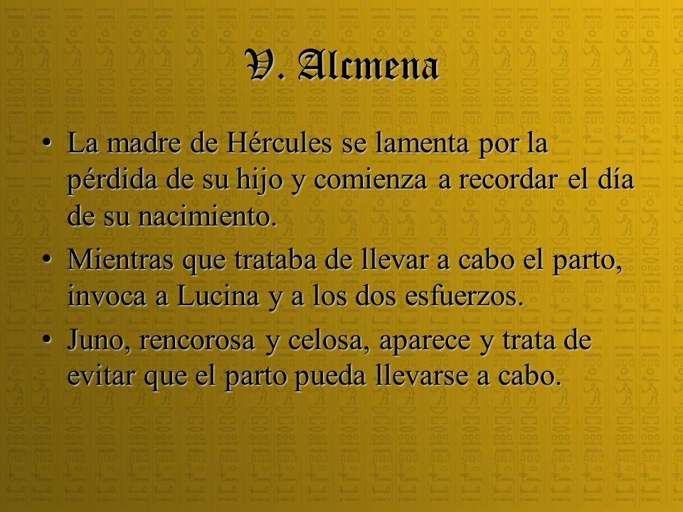 V. Alcmena La madre de Hércules se lamenta por la pérdida de su hijo y comienza a recordar el día de su nacimiento.