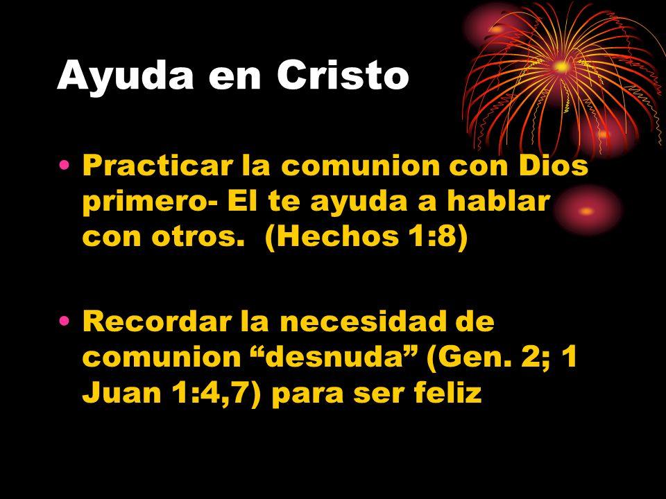 Ayuda en Cristo Practicar la comunion con Dios primero- El te ayuda a hablar con otros. (Hechos 1:8)