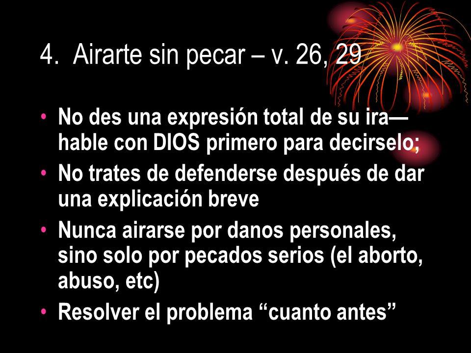 4. Airarte sin pecar – v. 26, 29 No des una expresión total de su ira—hable con DIOS primero para decirselo;