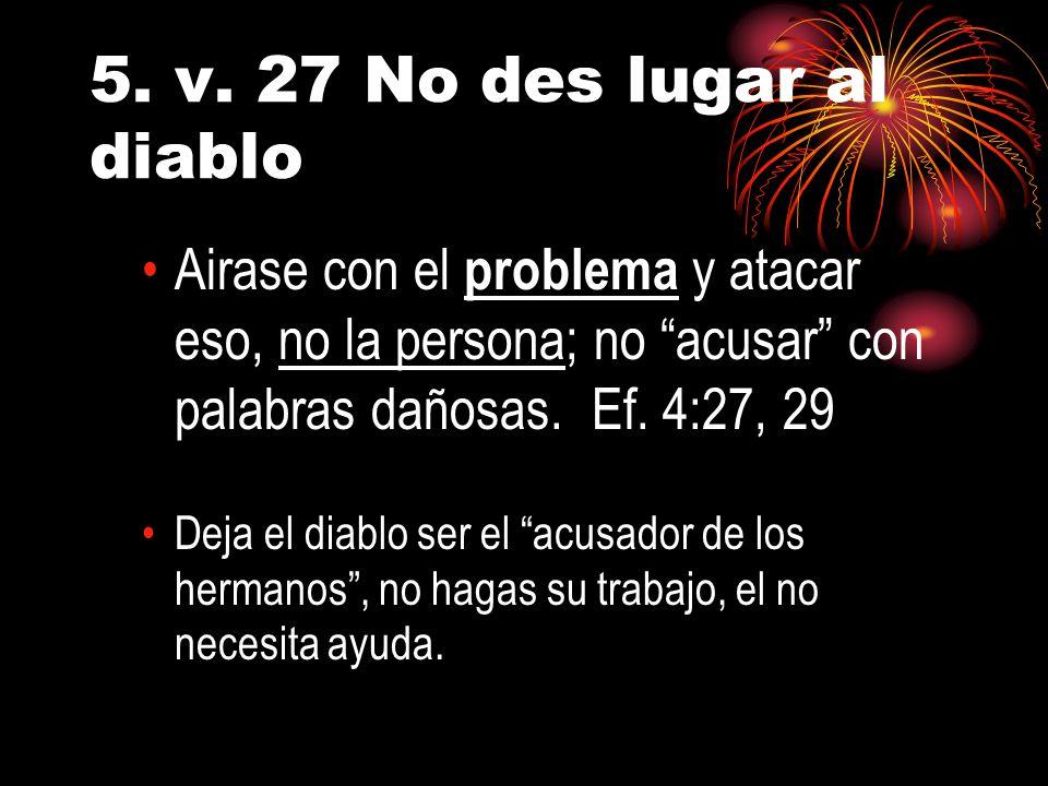 5. v. 27 No des lugar al diablo Airase con el problema y atacar eso, no la persona; no acusar con palabras dañosas. Ef. 4:27, 29.
