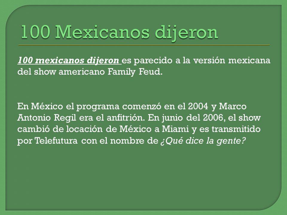 100 Mexicanos dijeron100 mexicanos dijeron es parecido a la versión mexicana del show americano Family Feud.