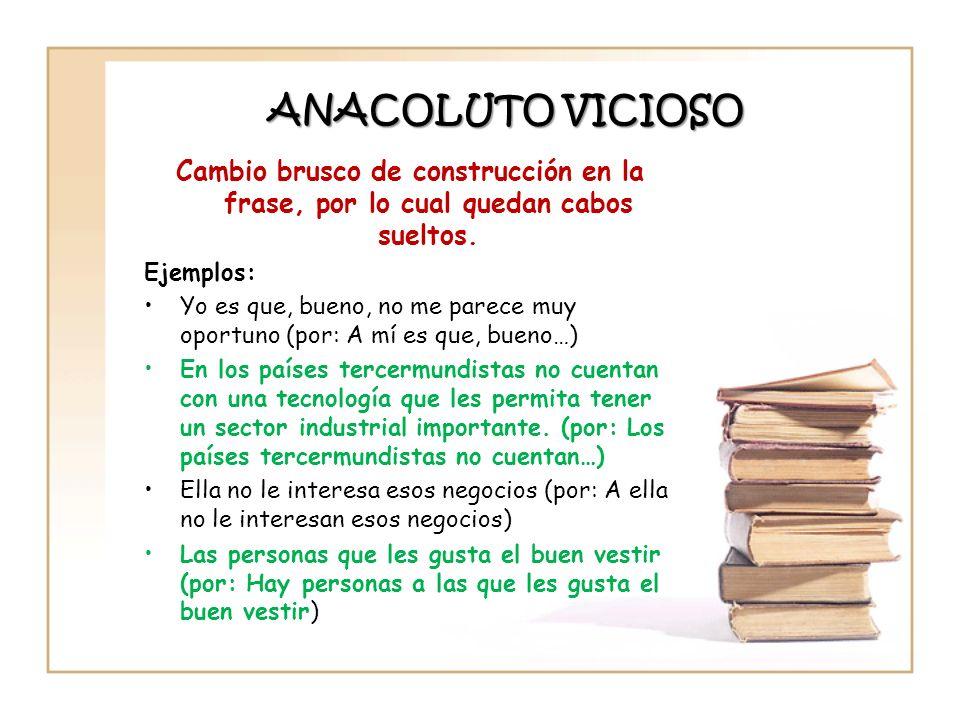 ANACOLUTO VICIOSO Cambio brusco de construcción en la frase, por lo cual quedan cabos sueltos. Ejemplos: