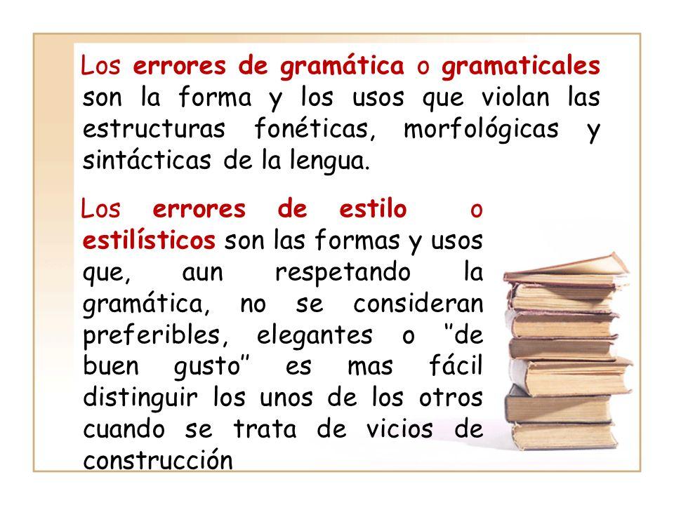 Los errores de gramática o gramaticales son la forma y los usos que violan las estructuras fonéticas, morfológicas y sintácticas de la lengua.