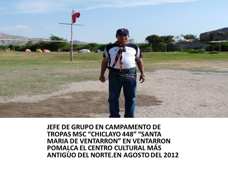JEFE DE GRUPO EN CAMPAMENTO DE TROPAS MSC CHICLAYO 448 SANTA MARIA DE VENTARRON EN VENTARRON POMALCA EL CENTRO CULTURAL MÁS ANTIGÙO DEL NORTE.EN AGOSTO DEL 2012