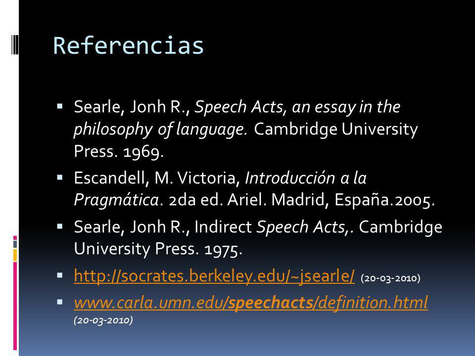 Referencias Searle, Jonh R., Speech Acts, an essay in the philosophy of language. Cambridge University Press. 1969.
