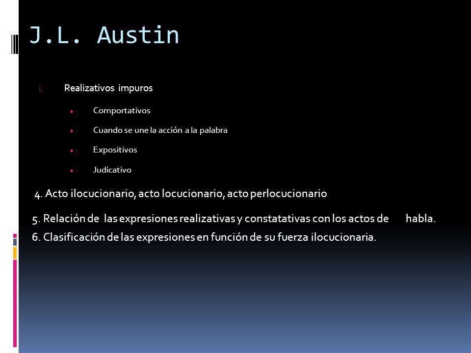 J.L. Austin Realizativos impuros. Comportativos. Cuando se une la acción a la palabra. Expositivos.