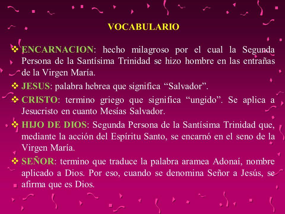 VOCABULARIO ENCARNACION: hecho milagroso por el cual la Segunda Persona de la Santísima Trinidad se hizo hombre en las entrañas de la Virgen María.