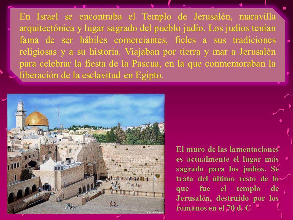 En Israel se encontraba el Templo de Jerusalén, maravilla arquitectónica y lugar sagrado del pueblo judío. Los judíos tenían fama de ser hábiles comerciantes, fieles a sus tradiciones religiosas y a su historia. Viajaban por tierra y mar a Jerusalén para celebrar la fiesta de la Pascua, en la que conmemoraban la liberación de la esclavitud en Egipto.