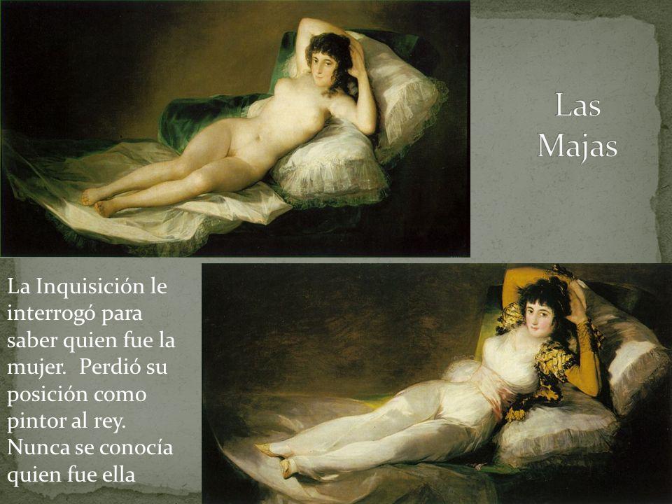 Las Majas La Inquisición le interrogó para saber quien fue la mujer. Perdió su posición como pintor al rey. Nunca se conocía quien fue ella.