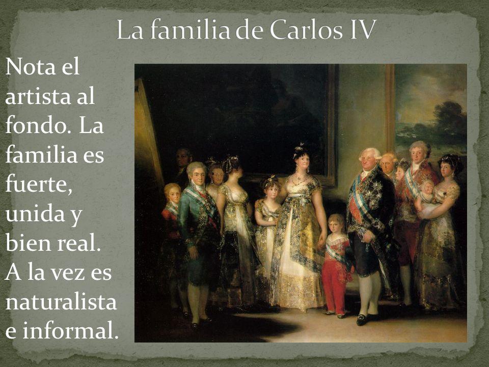 La familia de Carlos IV Nota el artista al fondo. La familia es fuerte, unida y bien real. A la vez es naturalista e informal.