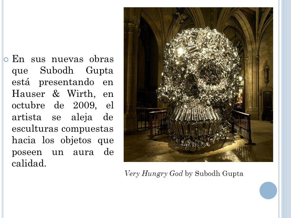 En sus nuevas obras que Subodh Gupta está presentando en Hauser & Wirth, en octubre de 2009, el artista se aleja de esculturas compuestas hacia los objetos que poseen un aura de calidad.