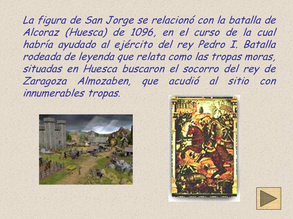 La figura de San Jorge se relacionó con la batalla de Alcoraz (Huesca) de 1096, en el curso de la cual habría ayudado al ejército del rey Pedro I.