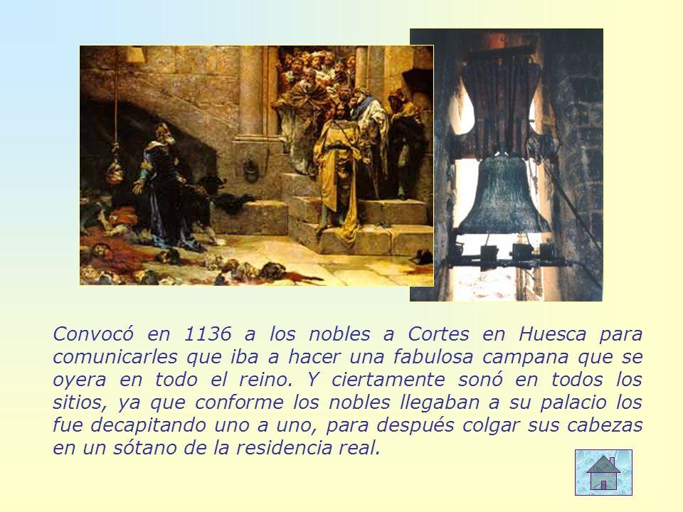 Convocó en 1136 a los nobles a Cortes en Huesca para comunicarles que iba a hacer una fabulosa campana que se oyera en todo el reino.