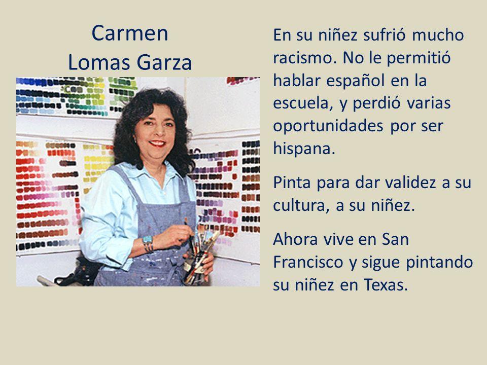 Carmen Lomas Garza En su niñez sufrió mucho racismo. No le permitió hablar español en la escuela, y perdió varias oportunidades por ser hispana.