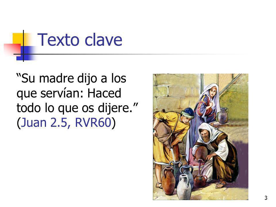 Texto clave Su madre dijo a los que servían: Haced todo lo que os dijere. (Juan 2.5, RVR60)