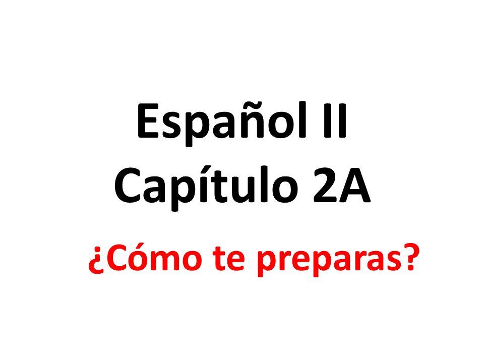 Español II Capítulo 2A ¿Cómo te preparas