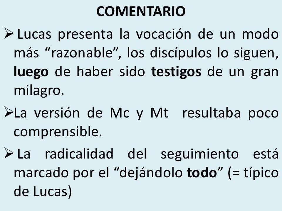 COMENTARIO Lucas presenta la vocación de un modo más razonable , los discípulos lo siguen, luego de haber sido testigos de un gran milagro.