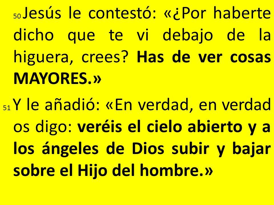 50 Jesús le contestó: «¿Por haberte dicho que te vi debajo de la higuera, crees Has de ver cosas MAYORES.»
